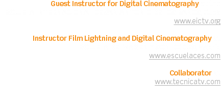 Guest Instructor for Digital Cinematography at the ESCUELA INTERNACIONAL DE SAN ANTONIO DE LOS BAÑOS, Cuba www.eictv.org Instructor Film Lightning and Digital Cinematography at ESCUELA DE IMAGEN Y SONIDO CES, Madrid www.escuelaces.com Collaborator at www.tecnicatv.com